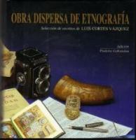 Obra dispersa de etnografía. Selección de escritos de Luis Cortés Vázquez.
