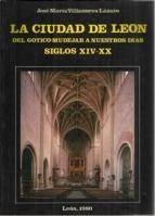 La ciudad de León. Del gótico-mudéjar a nuestros días: siglos XIV-XX